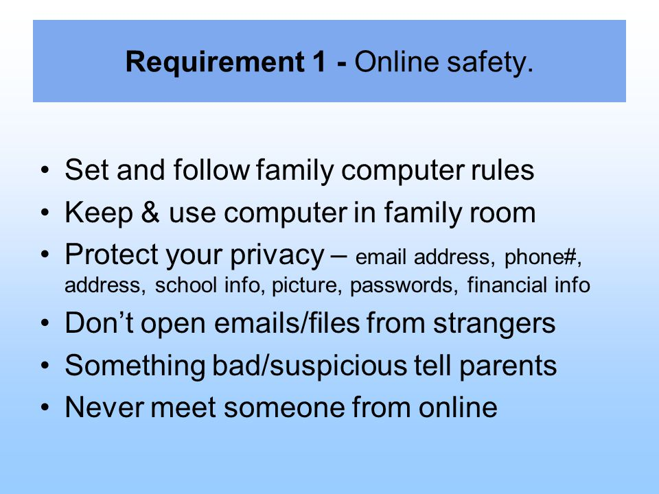 Requirement 1 - Online safety. Set and follow family computer rules Keep & use computer in family room Protect your privacy – email address, phone#, a
