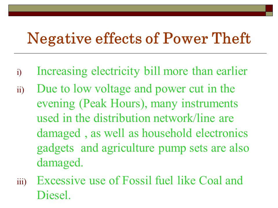 Negative effects of Power Theft i) Increasing electricity bill more than earlier ii) Due to low voltage and power cut in the evening (Peak Hours), many instruments used in the distribution network/line are damaged, as well as household electronics gadgets and agriculture pump sets are also damaged.