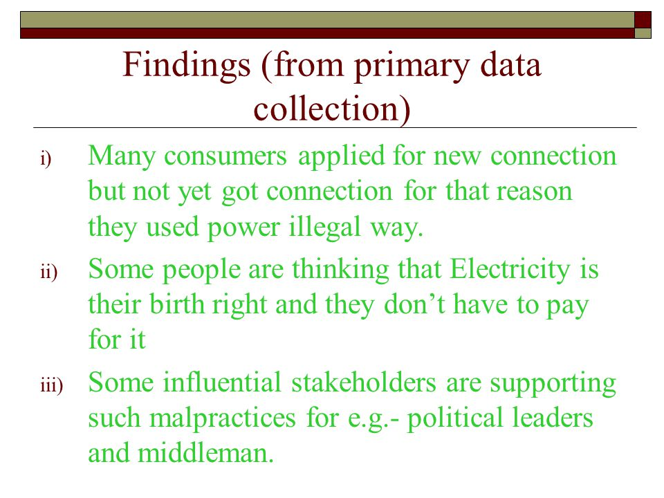 Findings (from primary data collection) i) Many consumers applied for new connection but not yet got connection for that reason they used power illegal way.