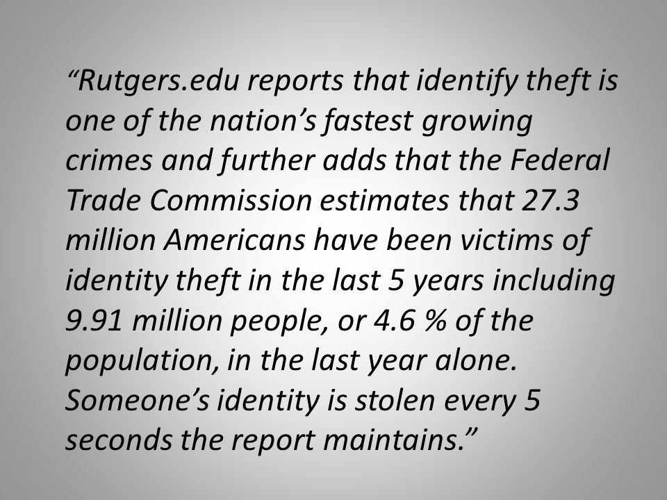 Rutgers.edu reports that identify theft is one of the nation's fastest growing crimes and further adds that the Federal Trade Commission estimates that 27.3 million Americans have been victims of identity theft in the last 5 years including 9.91 million people, or 4.6 % of the population, in the last year alone.