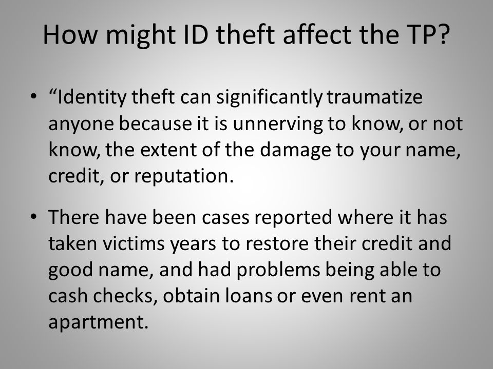 """How might ID theft affect the TP? """"Identity theft can significantly traumatize anyone because it is unnerving to know, or not know, the extent of the"""