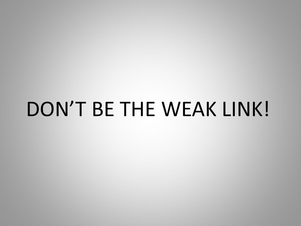 DON'T BE THE WEAK LINK!