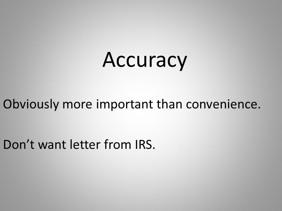 Accuracy Obviously more important than convenience. Don't want letter from IRS.