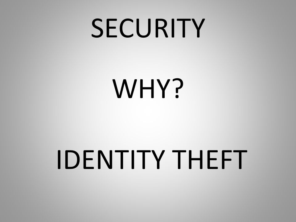 SECURITY WHY? IDENTITY THEFT