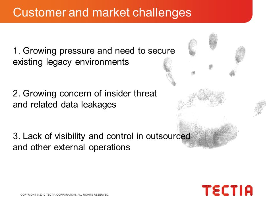 COPYRIGHT © 2010 TECTIA CORPORATION. ALL RIGHTS RESERVED. Customer and market challenges 2. Growing concern of insider threat and related data leakage