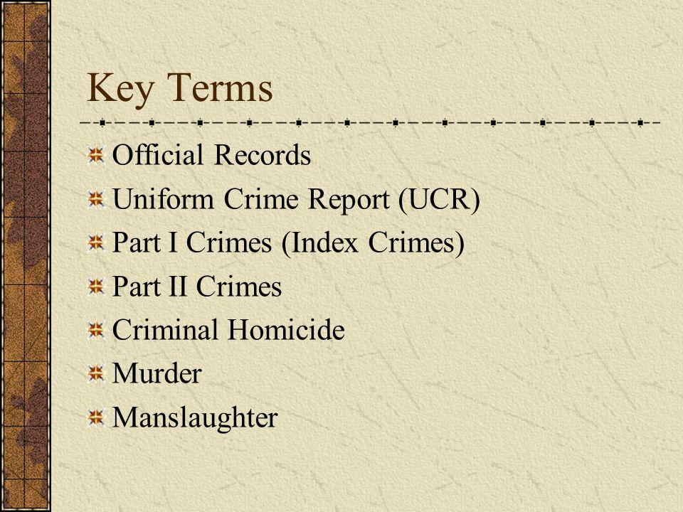 Key Terms Official Records Uniform Crime Report (UCR) Part I Crimes (Index Crimes) Part II Crimes Criminal Homicide Murder Manslaughter