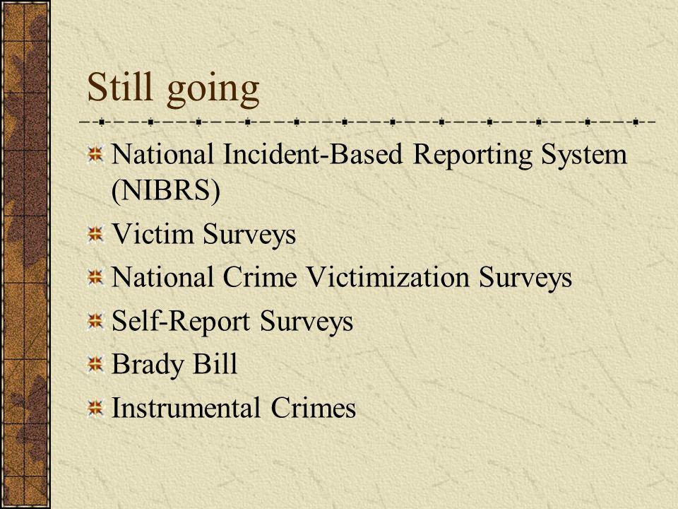 Still going National Incident-Based Reporting System (NIBRS) Victim Surveys National Crime Victimization Surveys Self-Report Surveys Brady Bill Instrumental Crimes