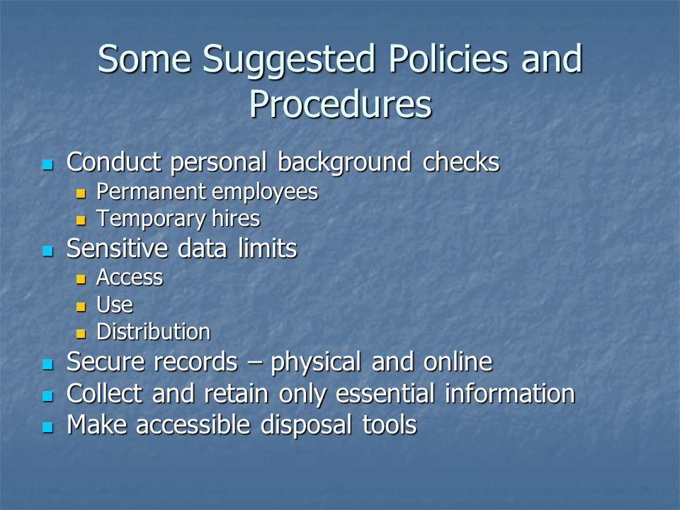 Some Suggested Policies and Procedures Conduct personal background checks Conduct personal background checks Permanent employees Permanent employees Temporary hires Temporary hires Sensitive data limits Sensitive data limits Access Access Use Use Distribution Distribution Secure records – physical and online Secure records – physical and online Collect and retain only essential information Collect and retain only essential information Make accessible disposal tools Make accessible disposal tools