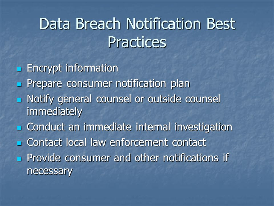 Data Breach Notification Best Practices Encrypt information Encrypt information Prepare consumer notification plan Prepare consumer notification plan Notify general counsel or outside counsel immediately Notify general counsel or outside counsel immediately Conduct an immediate internal investigation Conduct an immediate internal investigation Contact local law enforcement contact Contact local law enforcement contact Provide consumer and other notifications if necessary Provide consumer and other notifications if necessary
