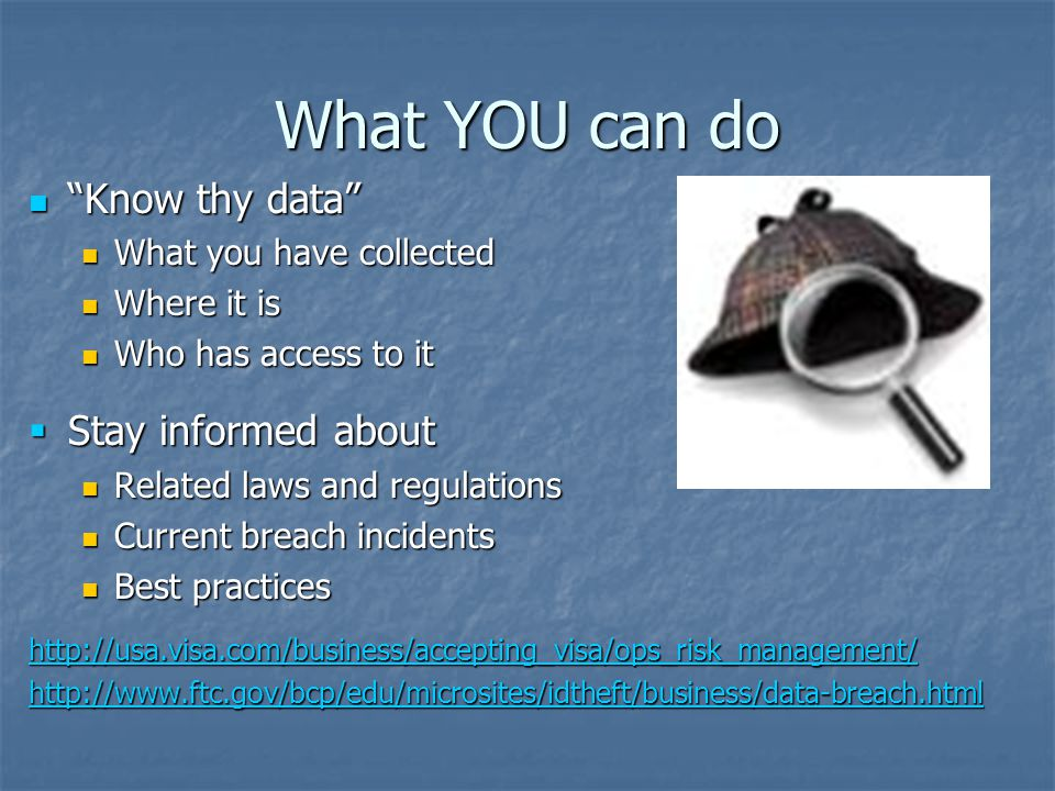 What YOU can do Know thy data Know thy data What you have collected What you have collected Where it is Where it is Who has access to it Who has access to it  Stay informed about Related laws and regulations Related laws and regulations Current breach incidents Current breach incidents Best practices Best practices http://usa.visa.com/business/accepting_visa/ops_risk_management/ http://www.ftc.gov/bcp/edu/microsites/idtheft/business/data-breach.html