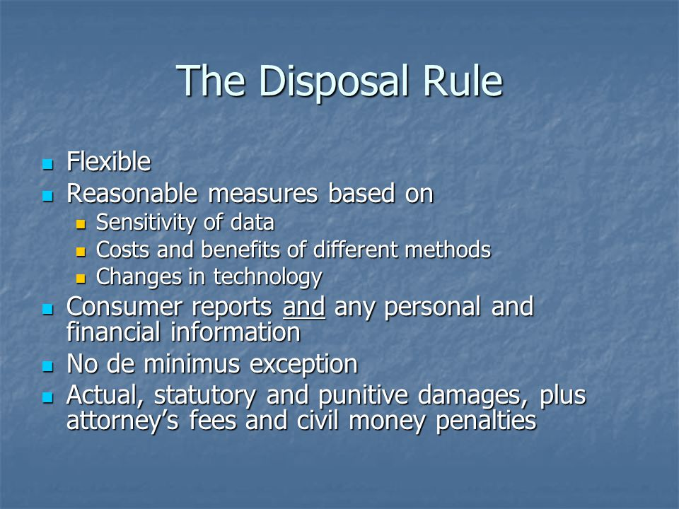 The Disposal Rule Flexible Flexible Reasonable measures based on Reasonable measures based on Sensitivity of data Sensitivity of data Costs and benefits of different methods Costs and benefits of different methods Changes in technology Changes in technology Consumer reports and any personal and financial information Consumer reports and any personal and financial information No de minimus exception No de minimus exception Actual, statutory and punitive damages, plus attorney's fees and civil money penalties Actual, statutory and punitive damages, plus attorney's fees and civil money penalties