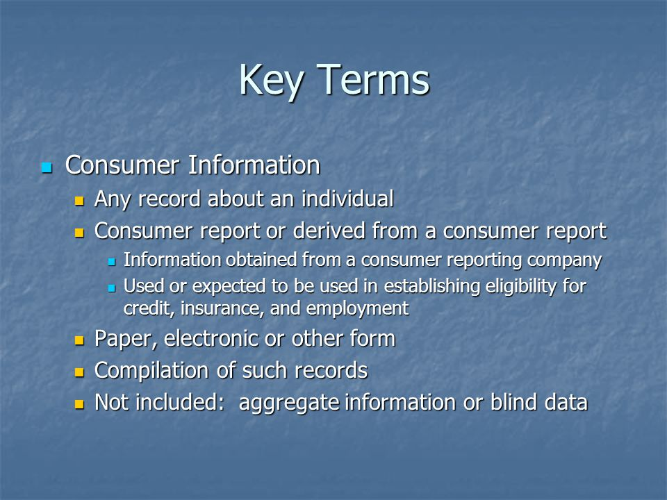 Key Terms Consumer Information Consumer Information Any record about an individual Any record about an individual Consumer report or derived from a consumer report Consumer report or derived from a consumer report Information obtained from a consumer reporting company Information obtained from a consumer reporting company Used or expected to be used in establishing eligibility for credit, insurance, and employment Used or expected to be used in establishing eligibility for credit, insurance, and employment Paper, electronic or other form Paper, electronic or other form Compilation of such records Compilation of such records Not included: aggregate information or blind data Not included: aggregate information or blind data