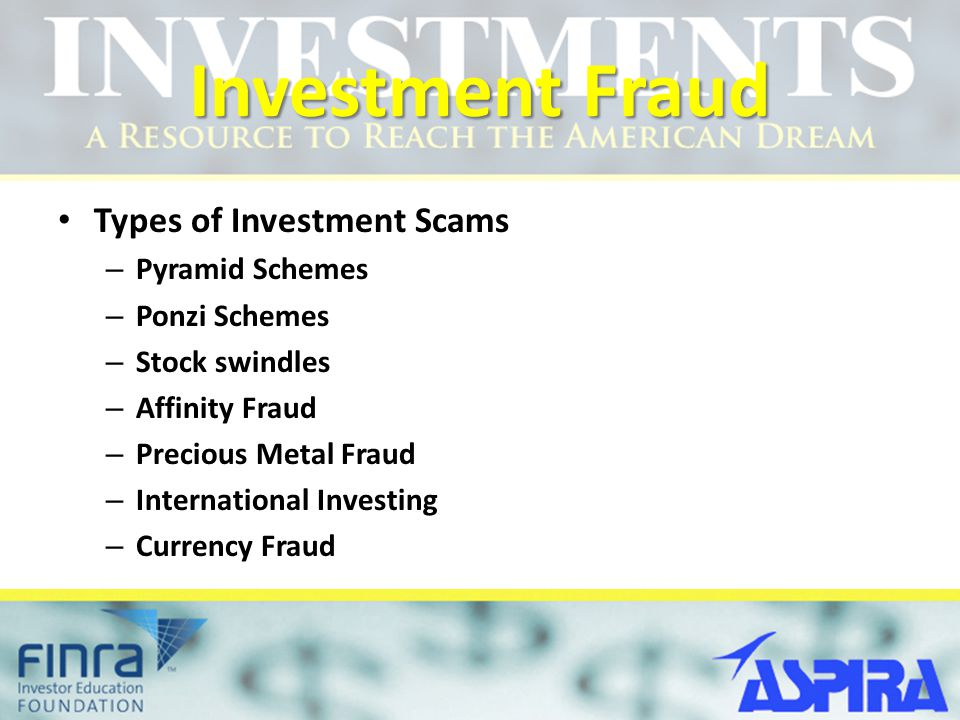 Investment Fraud Types of Investment Scams – Pyramid Schemes – Ponzi Schemes – Stock swindles – Affinity Fraud – Precious Metal Fraud – International Investing – Currency Fraud