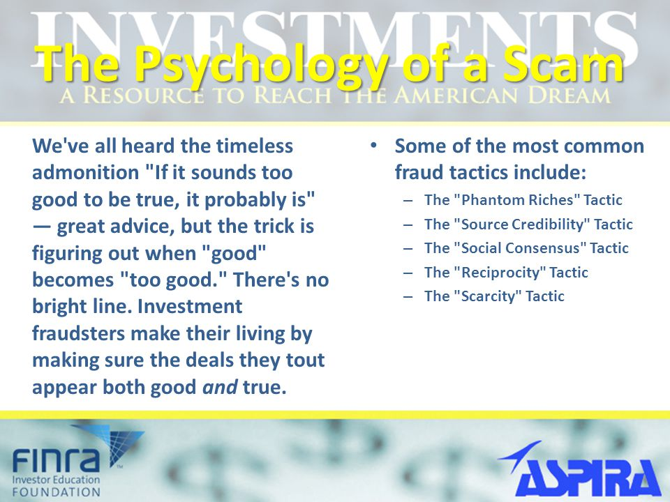 The Psychology of a Scam We ve all heard the timeless admonition If it sounds too good to be true, it probably is — great advice, but the trick is figuring out when good becomes too good. There s no bright line.