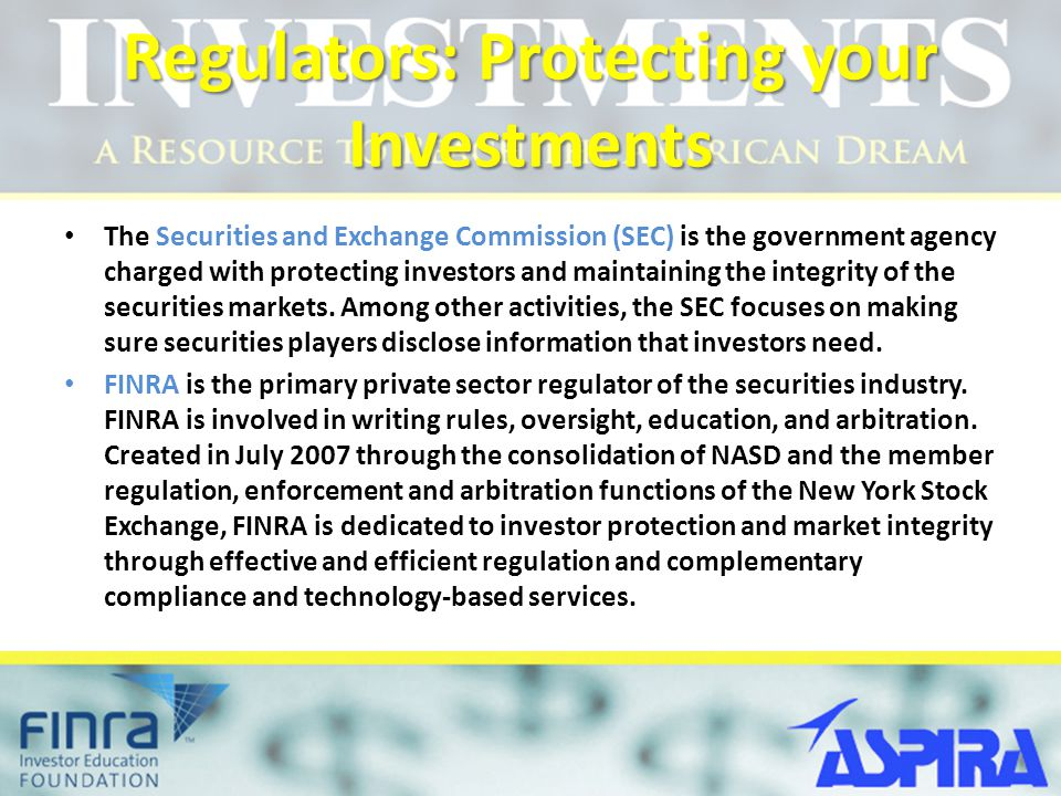 Regulators: Protecting your Investments The Securities and Exchange Commission (SEC) is the government agency charged with protecting investors and maintaining the integrity of the securities markets.