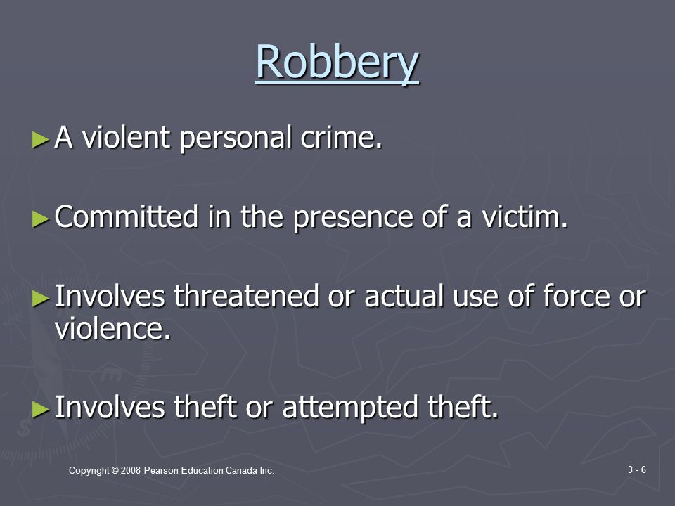 Copyright © 2008 Pearson Education Canada Inc. 3 - 6 Robbery ► A violent personal crime.