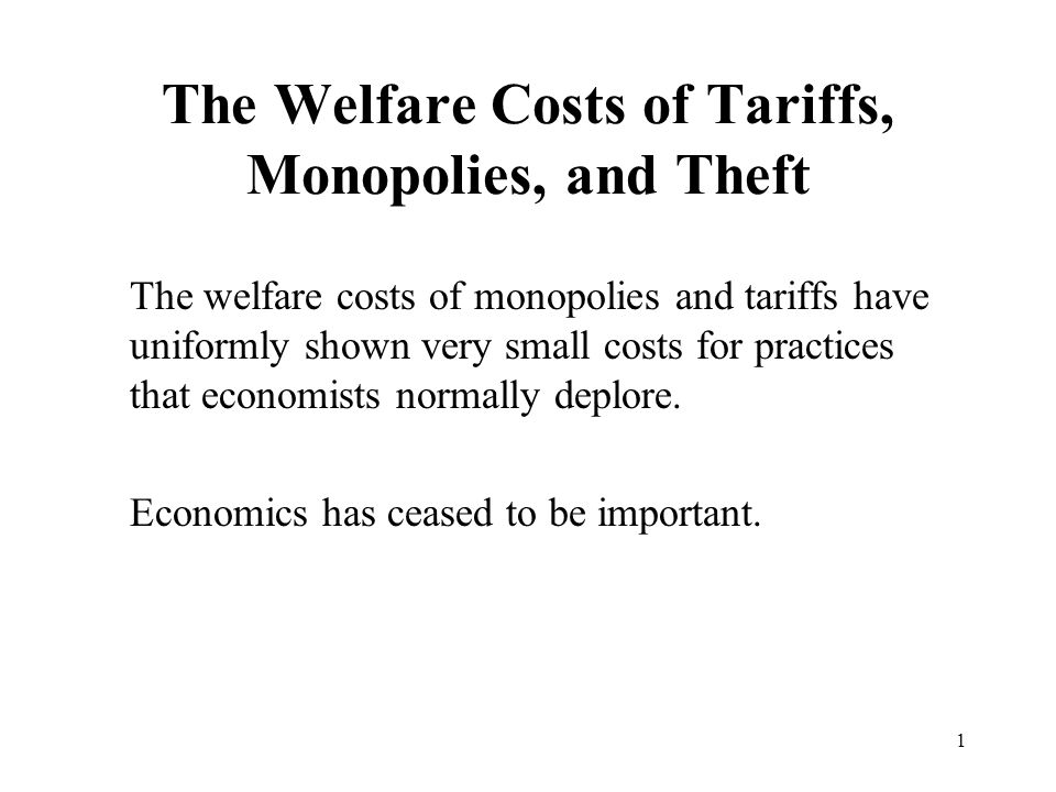1 The Welfare Costs of Tariffs, Monopolies, and Theft The welfare costs of monopolies and tariffs have uniformly shown very small costs for practices
