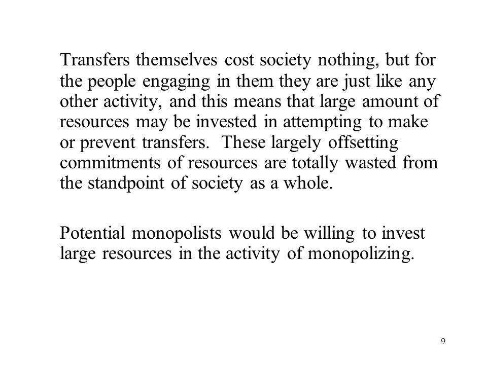 9 Transfers themselves cost society nothing, but for the people engaging in them they are just like any other activity, and this means that large amount of resources may be invested in attempting to make or prevent transfers.