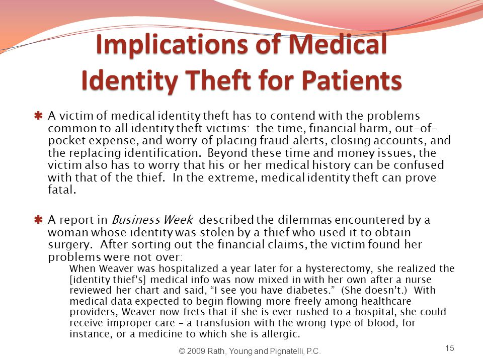 Implications of Medical Identity Theft for Patients  A victim of medical identity theft has to contend with the problems common to all identity theft victims: the time, financial harm, out-of- pocket expense, and worry of placing fraud alerts, closing accounts, and the replacing identification.