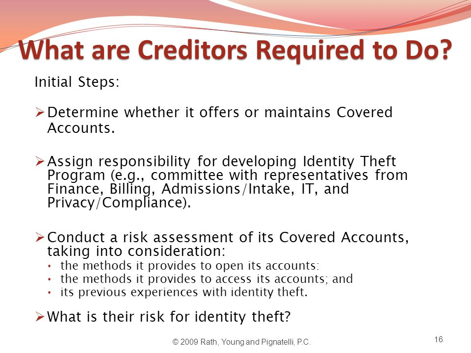 What are Creditors Required to Do? Initial Steps:  Determine whether it offers or maintains Covered Accounts.  Assign responsibility for developing