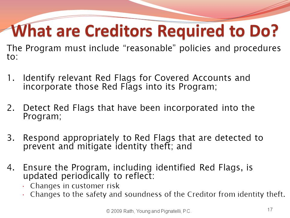 """What are Creditors Required to Do? The Program must include """"reasonable"""" policies and procedures to: 1.Identify relevant Red Flags for Covered Account"""
