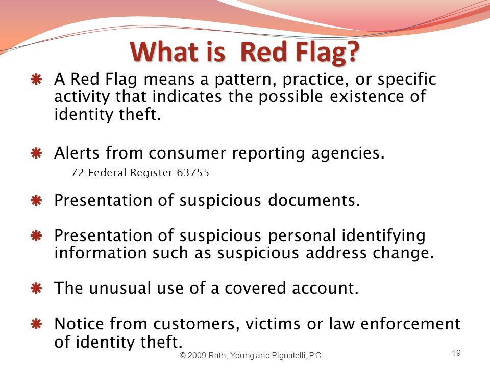 What is Red Flag?  A Red Flag means a pattern, practice, or specific activity that indicates the possible existence of identity theft.  Alerts from