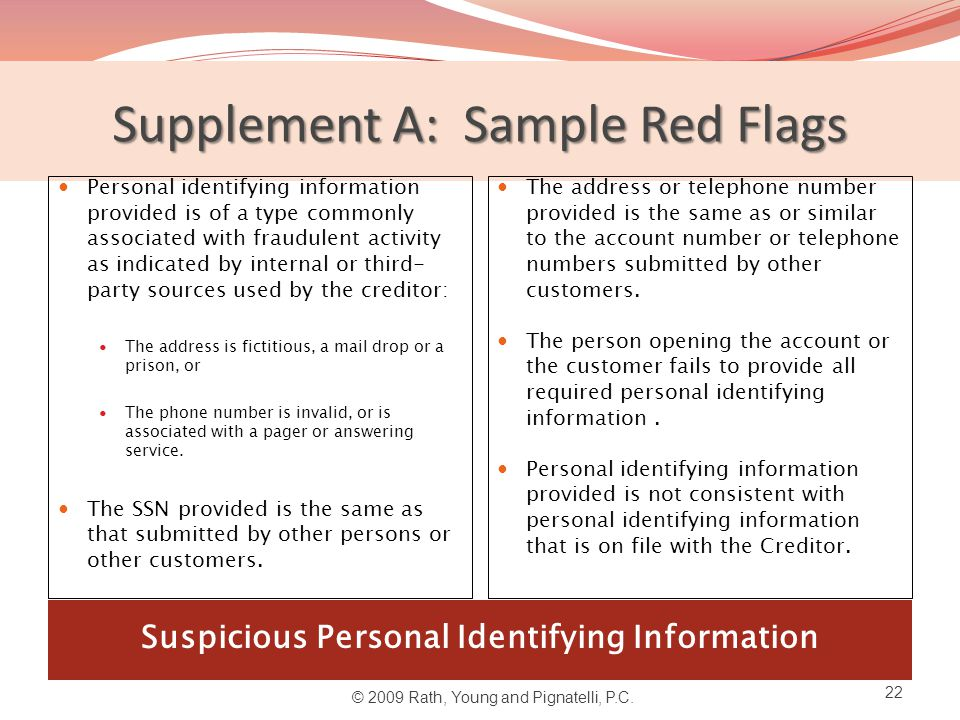 Supplement A: Sample Red Flags Suspicious Personal Identifying Information Personal identifying information provided is of a type commonly associated