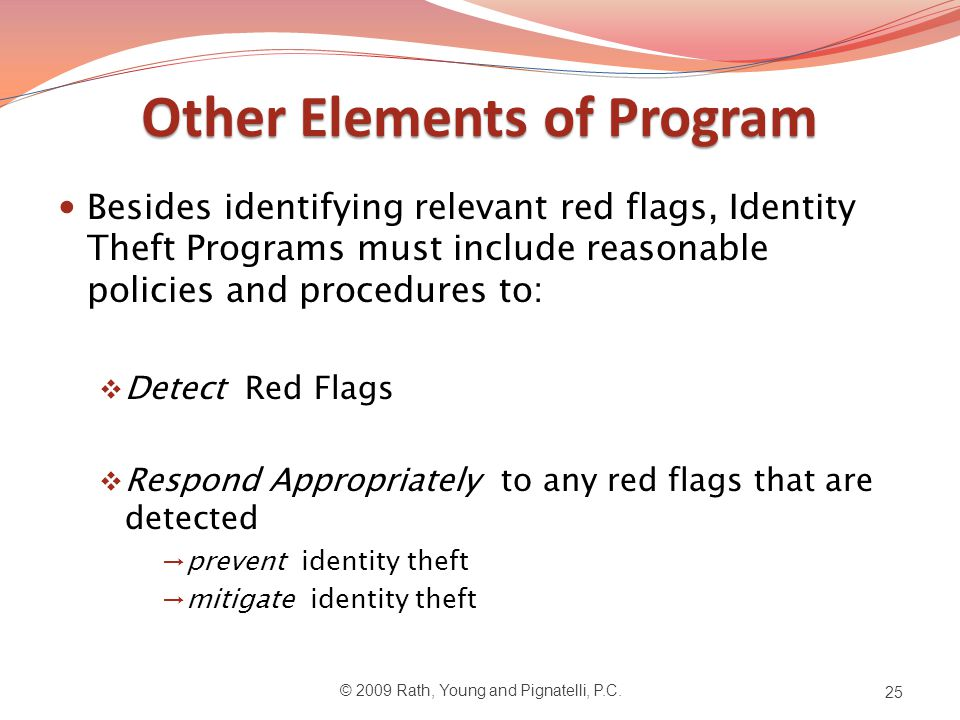 Other Elements of Program Besides identifying relevant red flags, Identity Theft Programs must include reasonable policies and procedures to:  Detect Red Flags  Respond Appropriately to any red flags that are detected →prevent identity theft →mitigate identity theft © 2009 Rath, Young and Pignatelli, P.C.