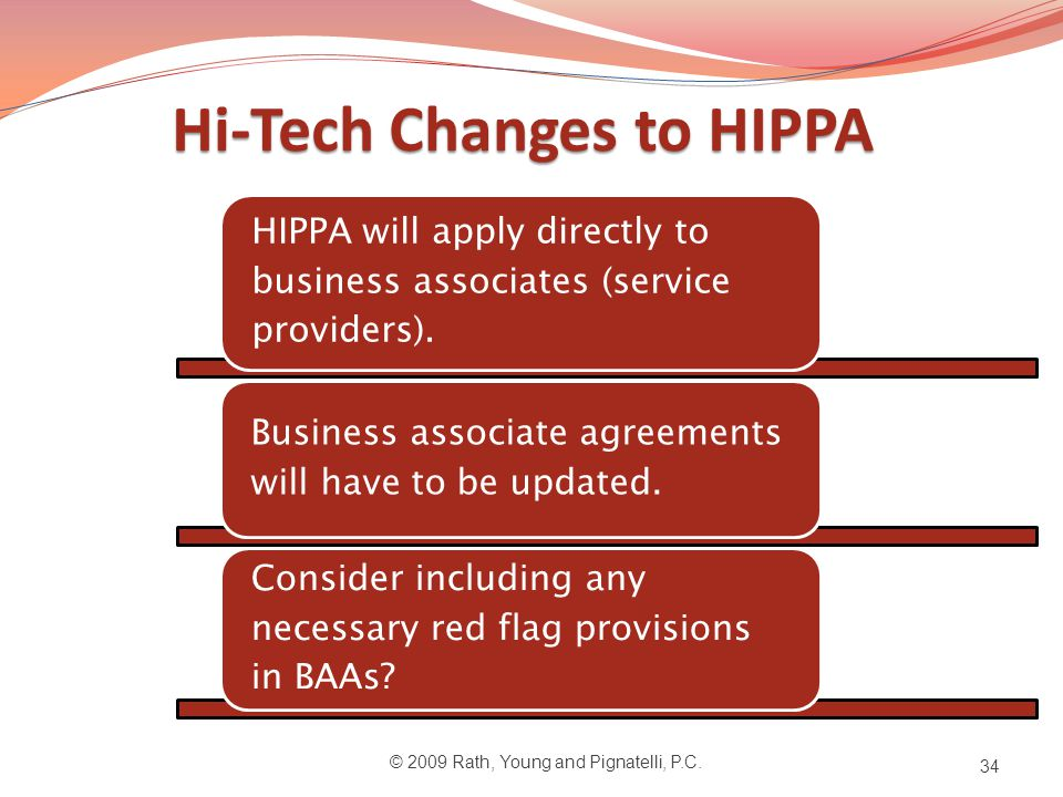 Hi-Tech Changes to HIPPA © 2009 Rath, Young and Pignatelli, P.C. 34 HIPPA will apply directly to business associates (service providers). Business ass