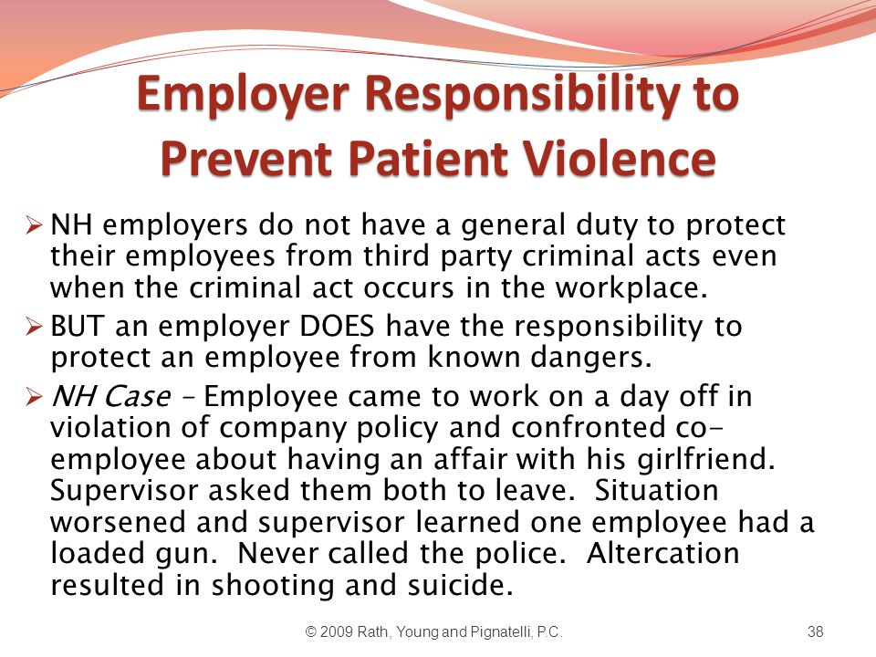 Employer Responsibility to Prevent Patient Violence  NH employers do not have a general duty to protect their employees from third party criminal acts even when the criminal act occurs in the workplace.