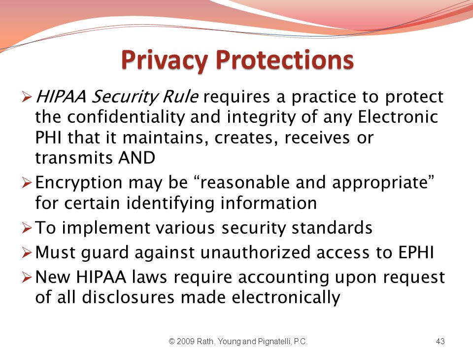Privacy Protections  HIPAA Security Rule requires a practice to protect the confidentiality and integrity of any Electronic PHI that it maintains, creates, receives or transmits AND  Encryption may be reasonable and appropriate for certain identifying information  To implement various security standards  Must guard against unauthorized access to EPHI  New HIPAA laws require accounting upon request of all disclosures made electronically © 2009 Rath, Young and Pignatelli, P.C.43