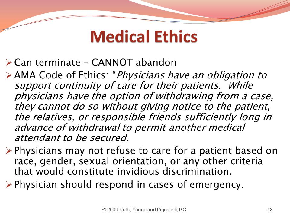 Medical Ethics  Can terminate – CANNOT abandon  AMA Code of Ethics: Physicians have an obligation to support continuity of care for their patients.