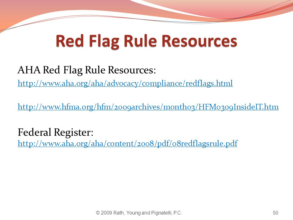 Red Flag Rule Resources AHA Red Flag Rule Resources: http://www.aha.org/aha/advocacy/compliance/redflags.html http://www.hfma.org/hfm/2009archives/mon