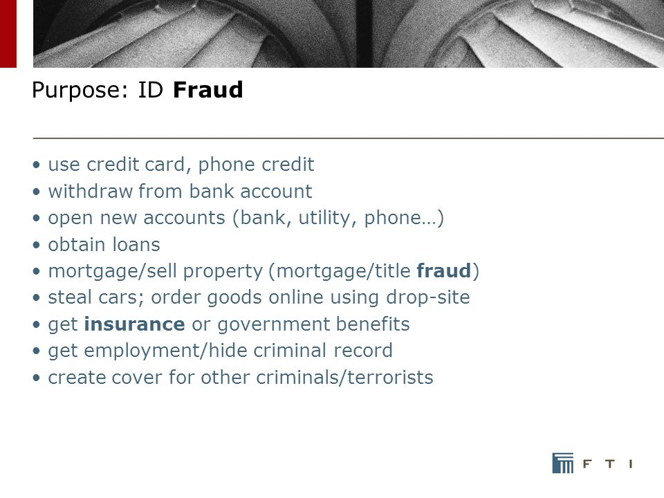 Purpose: ID Fraud use credit card, phone credit withdraw from bank account open new accounts (bank, utility, phone…) obtain loans mortgage/sell property (mortgage/title fraud) steal cars; order goods online using drop-site get insurance or government benefits get employment/hide criminal record create cover for other criminals/terrorists