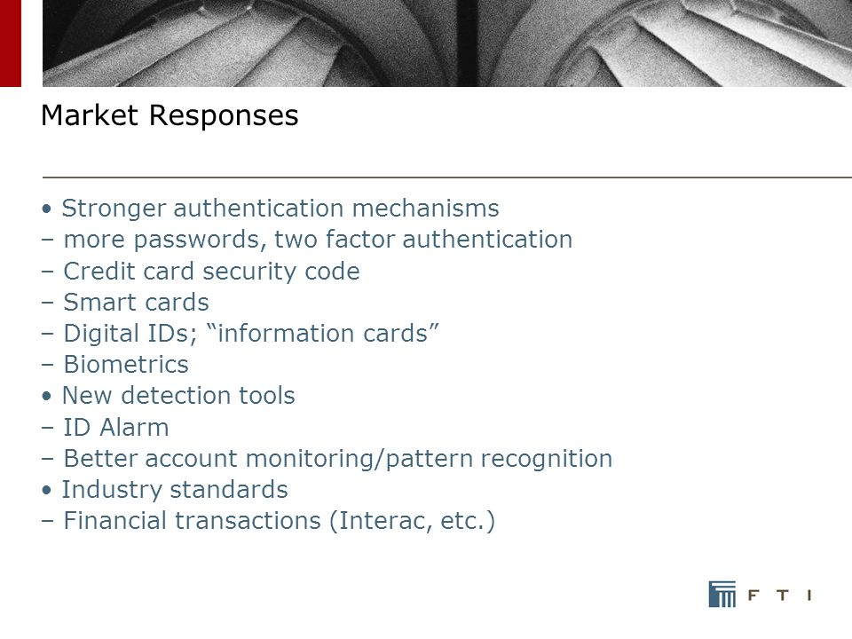 Market Responses Stronger authentication mechanisms – more passwords, two factor authentication – Credit card security code – Smart cards – Digital IDs; information cards – Biometrics New detection tools – ID Alarm – Better account monitoring/pattern recognition Industry standards – Financial transactions (Interac, etc.)