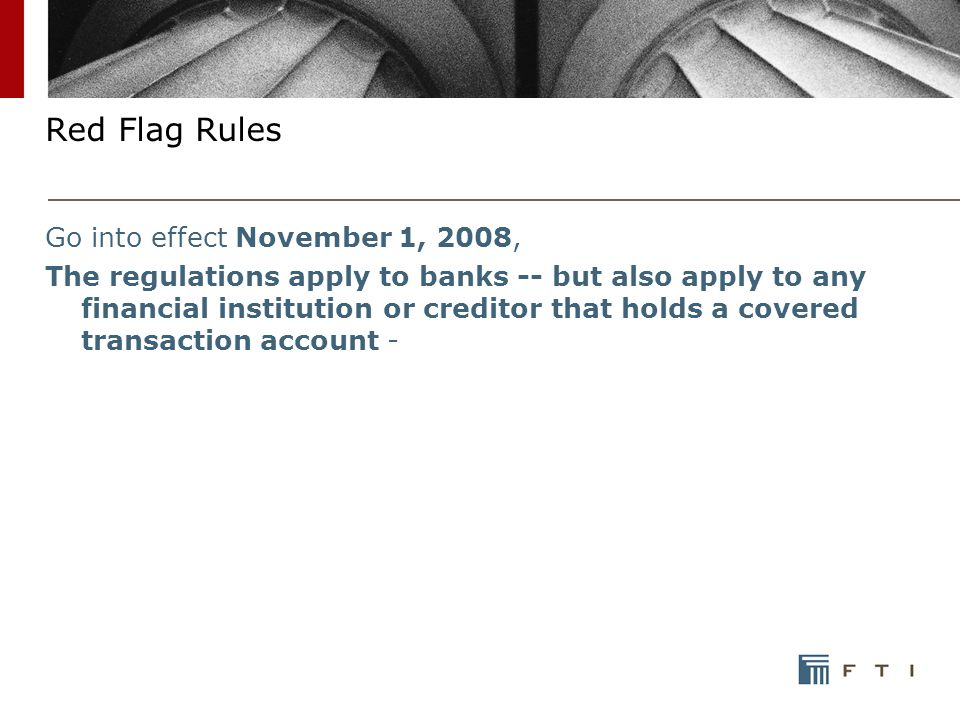 Red Flag Rules Go into effect November 1, 2008, The regulations apply to banks -- but also apply to any financial institution or creditor that holds a covered transaction account -