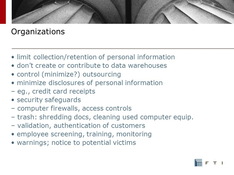 Organizations limit collection/retention of personal information don't create or contribute to data warehouses control (minimize ) outsourcing minimize disclosures of personal information – eg., credit card receipts security safeguards – computer firewalls, access controls – trash: shredding docs, cleaning used computer equip.