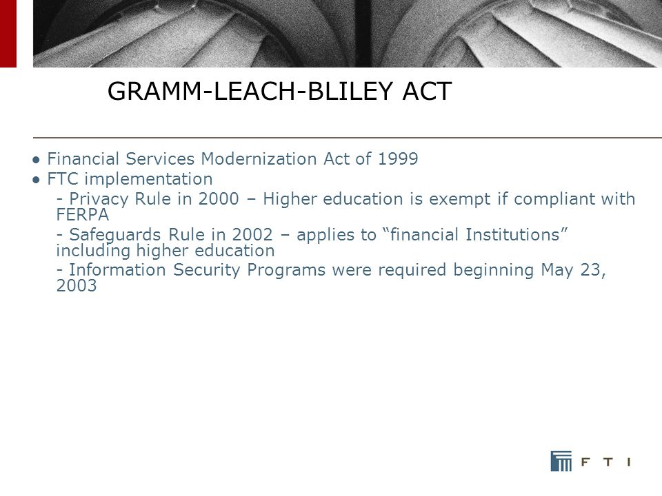 GRAMM-LEACH-BLILEY ACT ● Financial Services Modernization Act of 1999 ● FTC implementation - Privacy Rule in 2000 – Higher education is exempt if compliant with FERPA - Safeguards Rule in 2002 – applies to financial Institutions including higher education - Information Security Programs were required beginning May 23, 2003