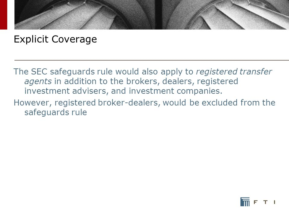 Explicit Coverage The SEC safeguards rule would also apply to registered transfer agents in addition to the brokers, dealers, registered investment advisers, and investment companies.
