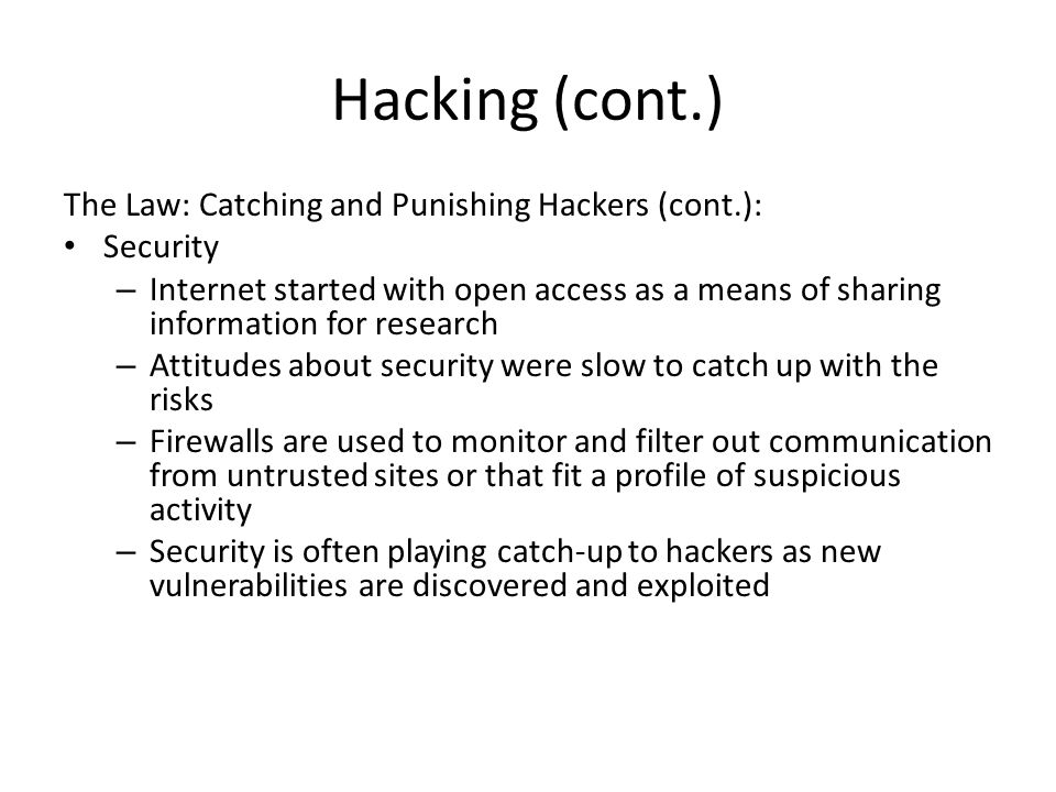 Hacking (cont.) The Law: Catching and Punishing Hackers (cont.): Security – Internet started with open access as a means of sharing information for re