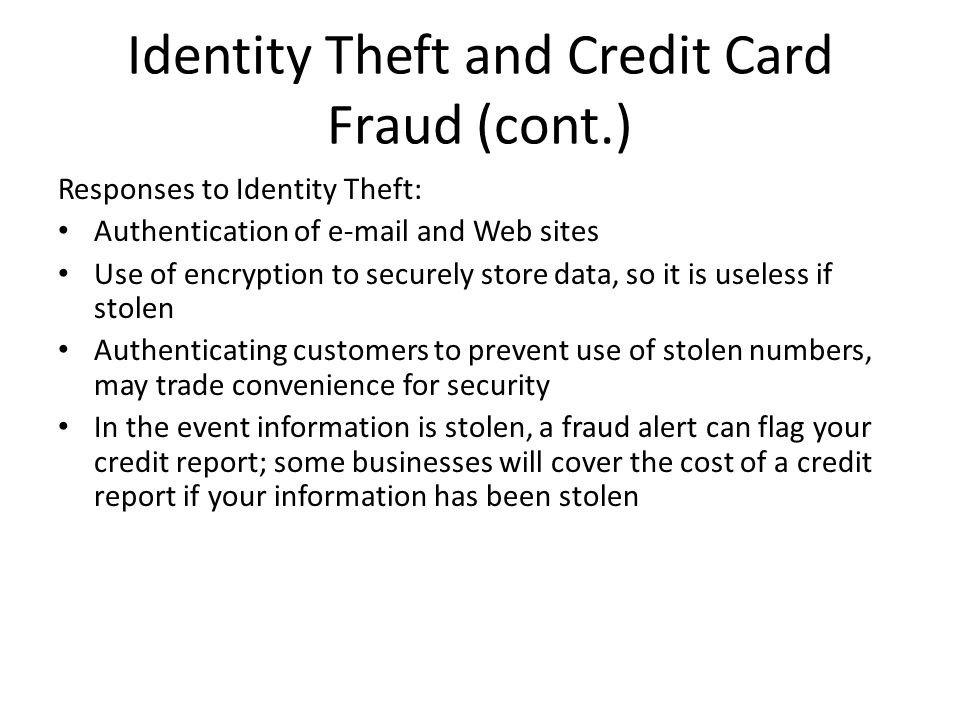 Identity Theft and Credit Card Fraud (cont.) Responses to Identity Theft: Authentication of e-mail and Web sites Use of encryption to securely store d