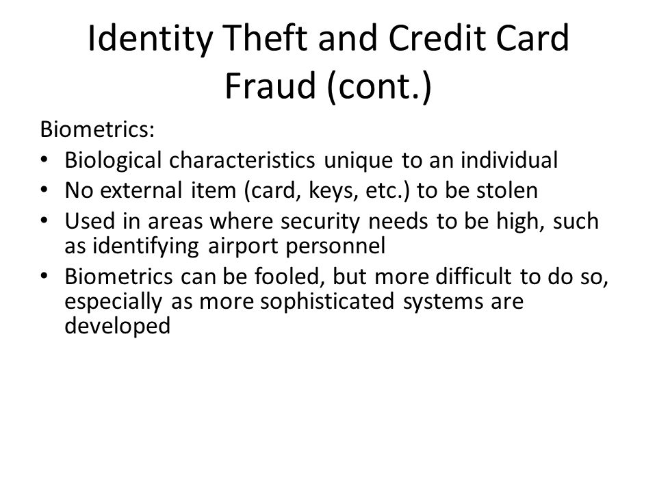 Identity Theft and Credit Card Fraud (cont.) Biometrics: Biological characteristics unique to an individual No external item (card, keys, etc.) to be