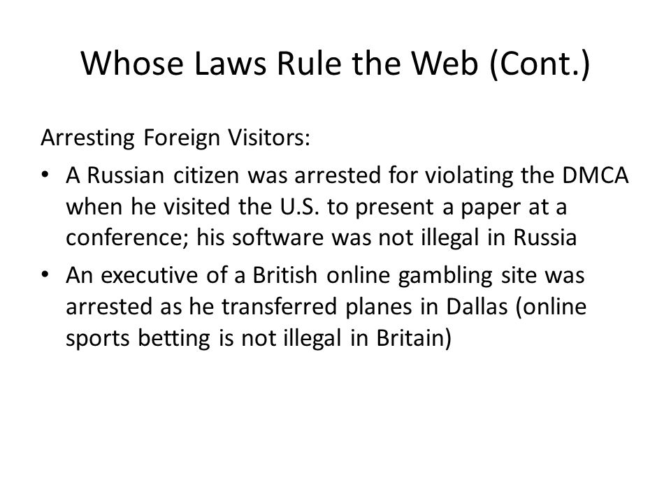 Whose Laws Rule the Web (Cont.) Arresting Foreign Visitors: A Russian citizen was arrested for violating the DMCA when he visited the U.S. to present