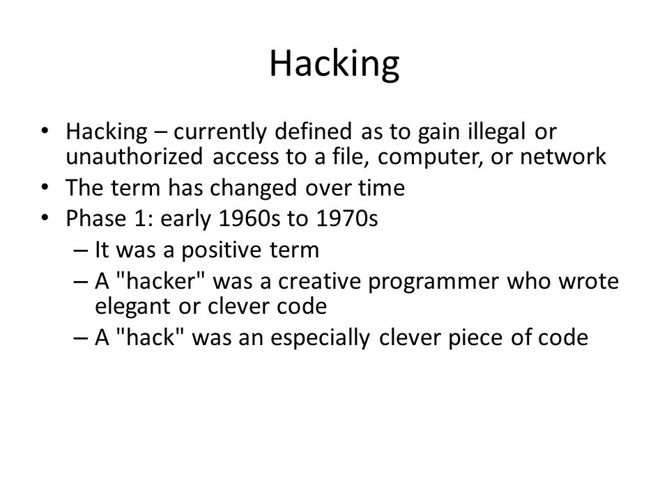Hacking Hacking – currently defined as to gain illegal or unauthorized access to a file, computer, or network The term has changed over time Phase 1: