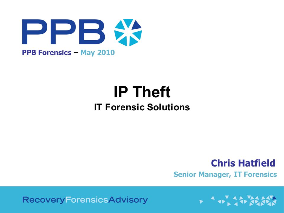 PPB Forensics – May 2010 IP Theft IT Forensic Solutions Chris Hatfield Senior Manager, IT Forensics