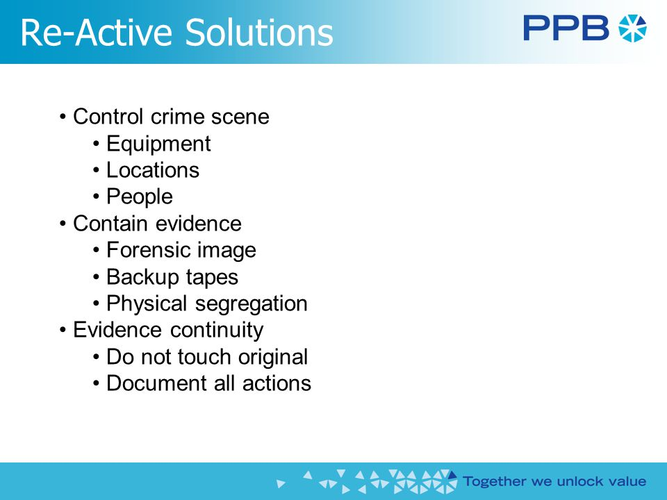 Re-Active Solutions Control crime scene Equipment Locations People Contain evidence Forensic image Backup tapes Physical segregation Evidence continuity Do not touch original Document all actions