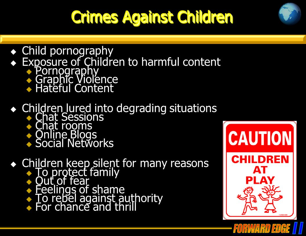 Crimes Against Children  Child pornography  Exposure of Children to harmful content  Pornography  Graphic Violence  Hateful Content  Children lured into degrading situations  Chat Sessions  Chat rooms  Online Blogs  Social Networks  Children keep silent for many reasons  To protect family  Out of fear  Feelings of shame  To rebel against authority  For chance and thrill