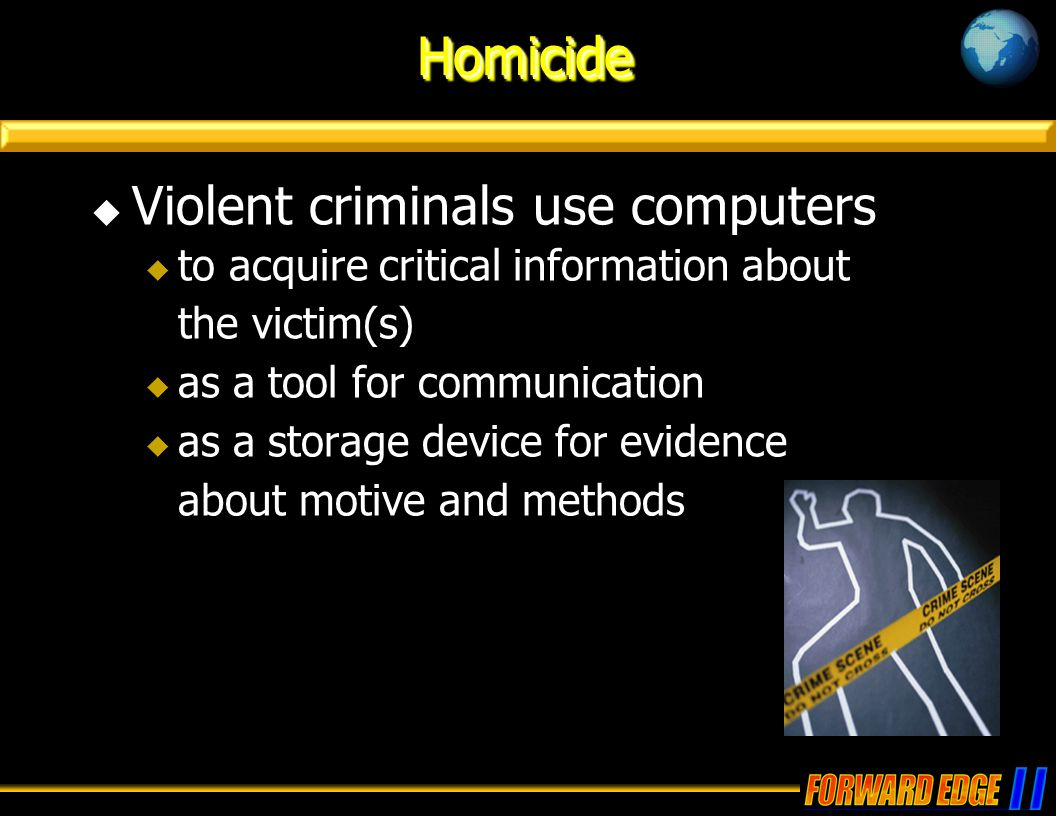 HomicideHomicide  Violent criminals use computers  to acquire critical information about the victim(s)  as a tool for communication  as a storage device for evidence about motive and methods