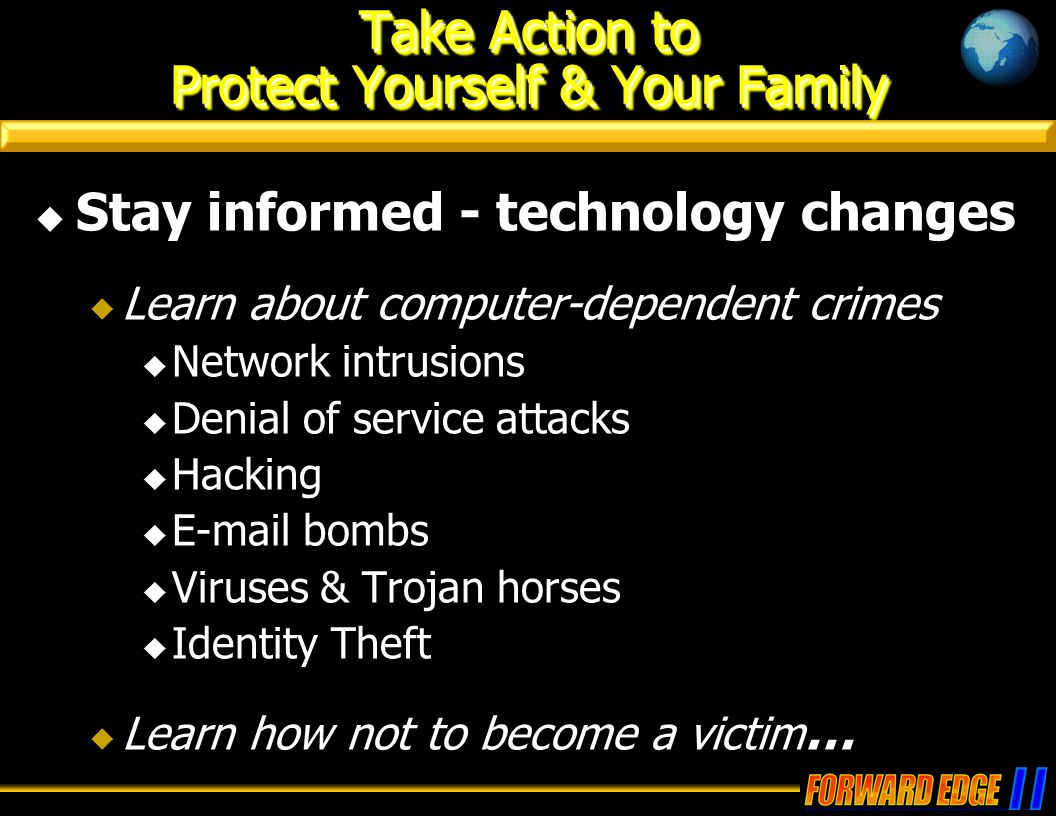 Take Action to Protect Yourself & Your Family  Stay informed - technology changes  Learn about computer-dependent crimes  Network intrusions  Denial of service attacks  Hacking  E-mail bombs  Viruses & Trojan horses  Identity Theft  Learn how not to become a victim …