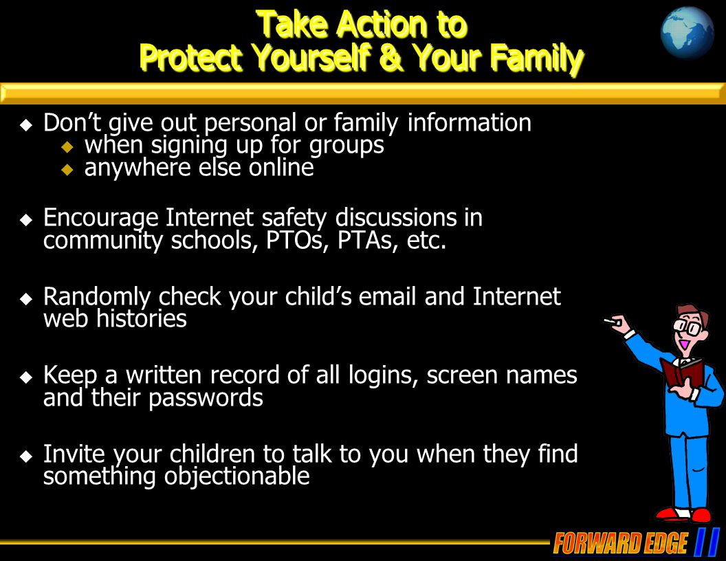 Take Action to Protect Yourself & Your Family  Don't give out personal or family information  when signing up for groups  anywhere else online  Encourage Internet safety discussions in community schools, PTOs, PTAs, etc.